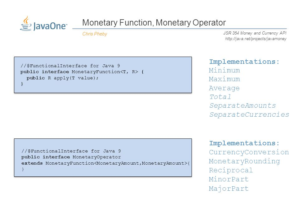 Monetary Function, Monetary Operator Chris Pheby JSR 354 Money and Currency API http://java.net/projects/javamoney //@FunctionalInterface for Java 9 public interface MonetaryFunction { public R apply(T value); } //@FunctionalInterface for Java 9 public interface MonetaryOperator extends MonetaryFunction { } Minimum Maximum Average SeparateAmounts SeparateCurrencies Total MinorPart MajorPart Reciprocal MonetaryRounding CurrencyConversion Implementations: