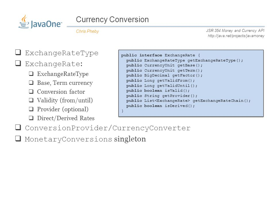 Currency Conversion Chris Pheby JSR 354 Money and Currency API http://java.net/projects/javamoney  ExchangeRateType  ExchangeRate :  ExchangeRateType  Base, Term currency  Conversion factor  Validity (from/until)  Provider (optional)  Direct/Derived Rates  ConversionProvider/CurrencyConverter  MonetaryConversions singleton public interface ExchangeRate { public ExchangeRateType getExchangeRateType(); public CurrencyUnit getBase(); public CurrencyUnit getTerm(); public BigDecimal getFactor(); public Long getValidFrom(); public Long getValidUntil(); public boolean isValid(); public String getProvider(); public List getExchangeRateChain(); public boolean isDerived(); }