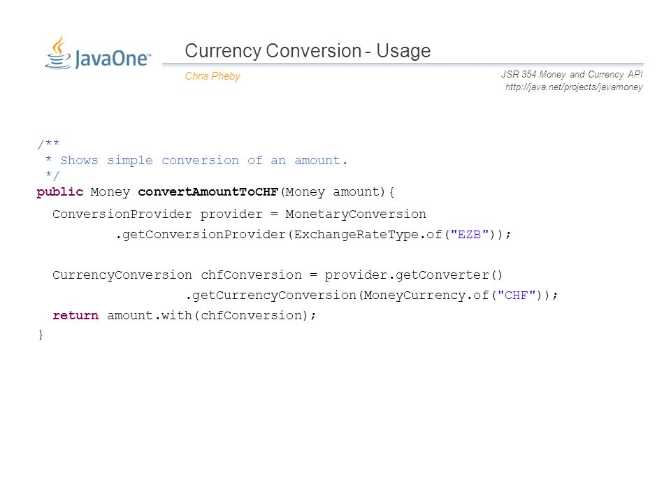 Currency Conversion - Usage Chris Pheby JSR 354 Money and Currency API http://java.net/projects/javamoney /** * Shows simple conversion of an amount.