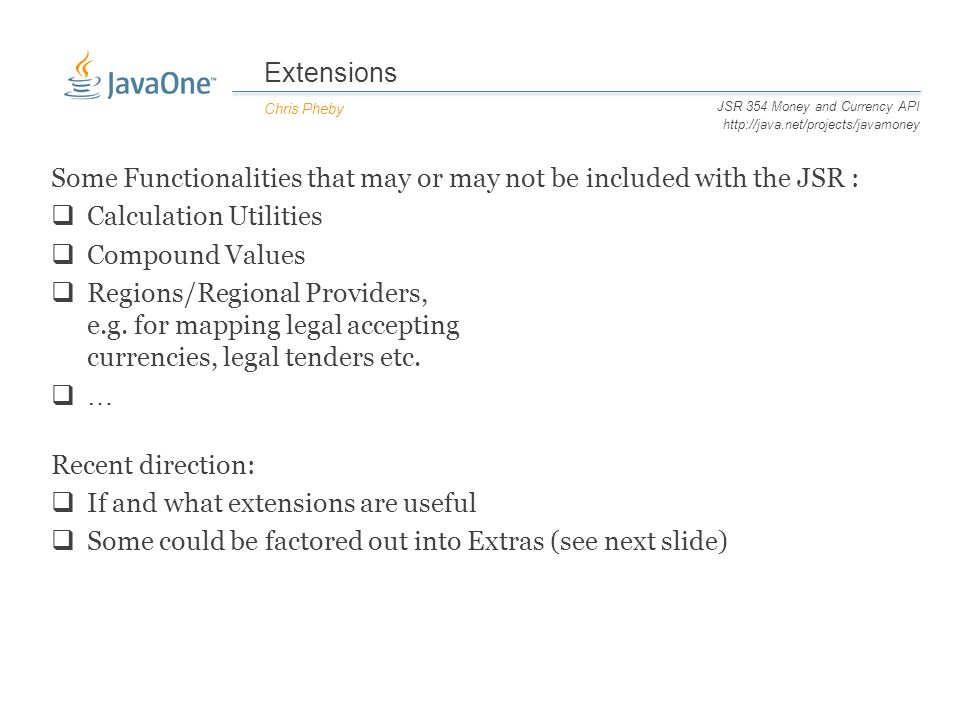 Extensions Chris Pheby JSR 354 Money and Currency API http://java.net/projects/javamoney Some Functionalities that may or may not be included with the JSR :  Calculation Utilities  Compound Values  Regions/Regional Providers, e.g.