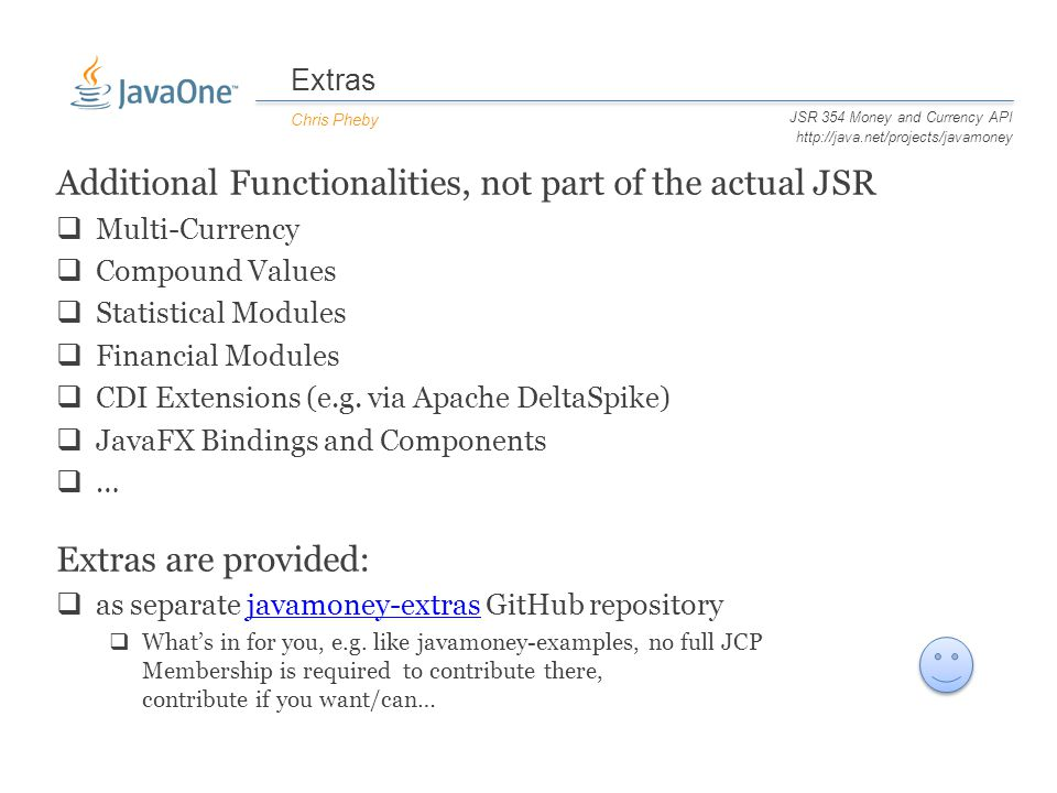 Extras Chris Pheby JSR 354 Money and Currency API http://java.net/projects/javamoney Additional Functionalities, not part of the actual JSR  Multi-Currency  Compound Values  Statistical Modules  Financial Modules  CDI Extensions (e.g.
