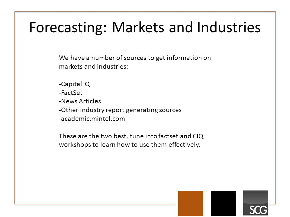 Forecasting: Markets and Industries We have a number of sources to get information on markets and industries: -Capital IQ -FactSet -News Articles -Other industry report generating sources -academic.mintel.com These are the two best, tune into factset and CIQ workshops to learn how to use them effectively.