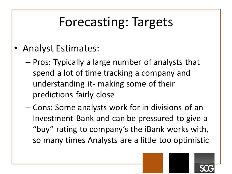 Forecasting: Targets Analyst Estimates: – Pros: Typically a large number of analysts that spend a lot of time tracking a company and understanding it- making some of their predictions fairly close – Cons: Some analysts work for in divisions of an Investment Bank and can be pressured to give a buy rating to company's the iBank works with, so many times Analysts are a little too optimistic