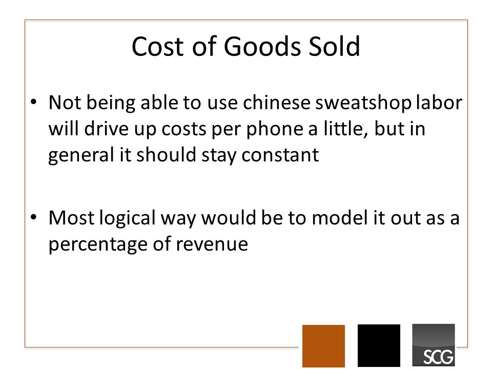 Cost of Goods Sold Not being able to use chinese sweatshop labor will drive up costs per phone a little, but in general it should stay constant Most logical way would be to model it out as a percentage of revenue