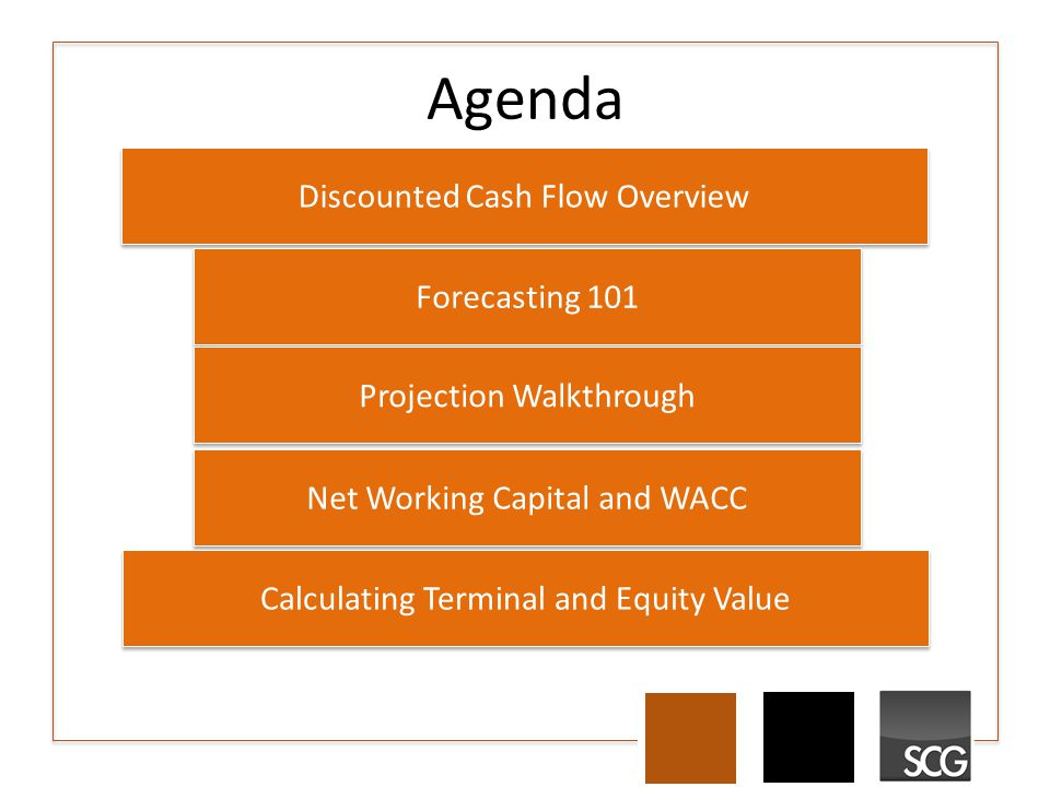 Agenda Discounted Cash Flow Overview Forecasting 101 Projection Walkthrough Net Working Capital and WACC Calculating Terminal and Equity Value