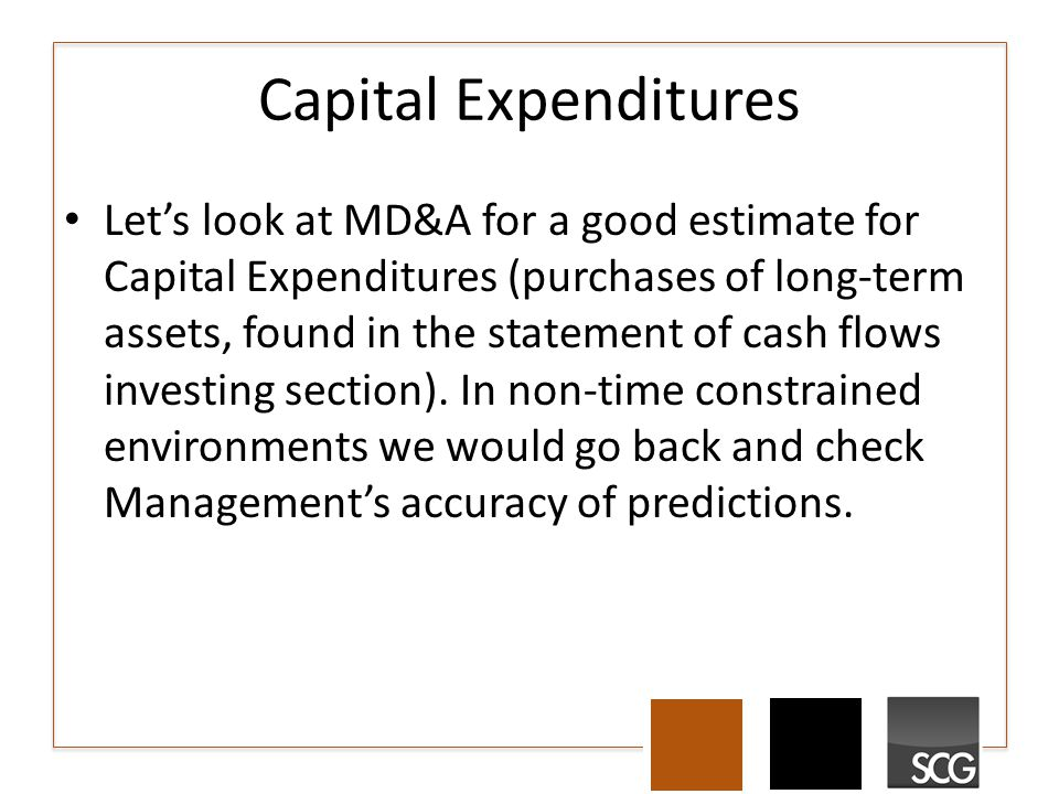 Capital Expenditures Let's look at MD&A for a good estimate for Capital Expenditures (purchases of long-term assets, found in the statement of cash flows investing section).