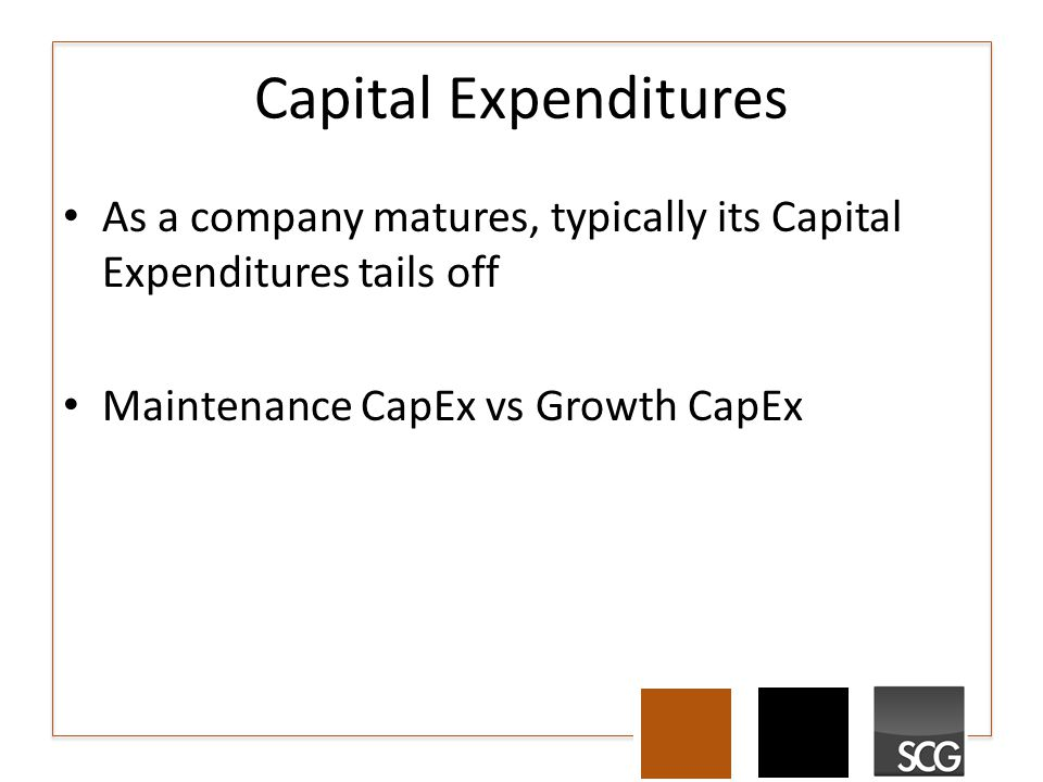 Capital Expenditures As a company matures, typically its Capital Expenditures tails off Maintenance CapEx vs Growth CapEx