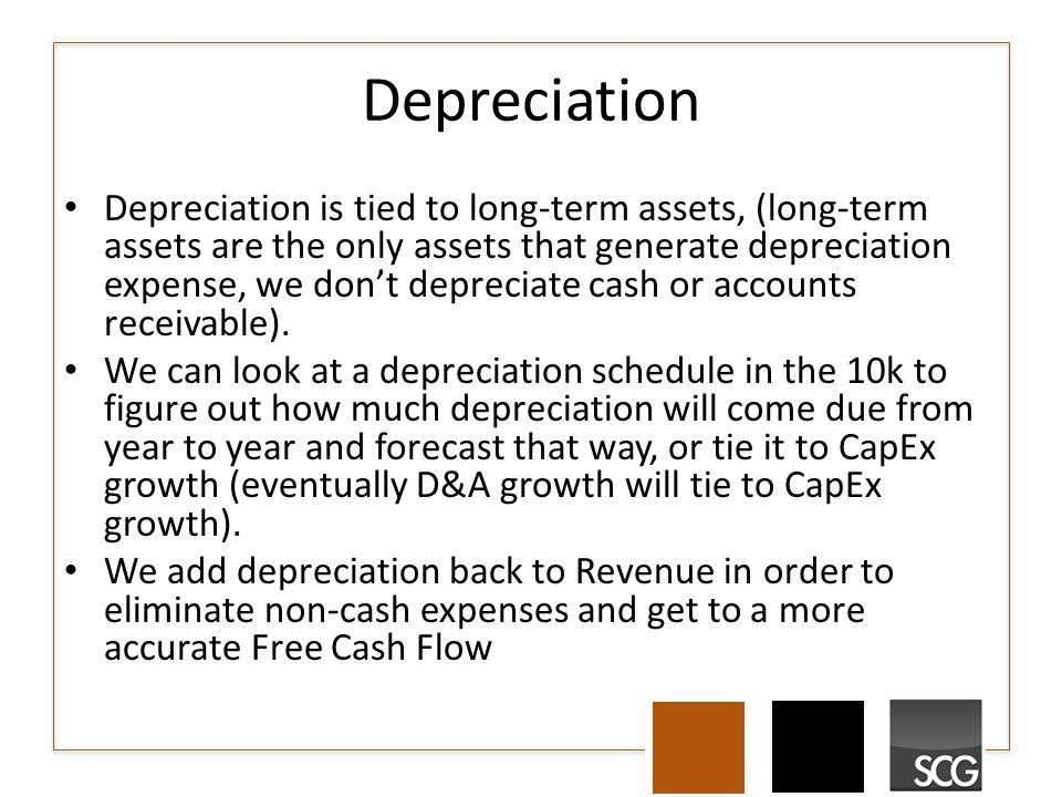Depreciation Depreciation is tied to long-term assets, (long-term assets are the only assets that generate depreciation expense, we don't depreciate cash or accounts receivable).