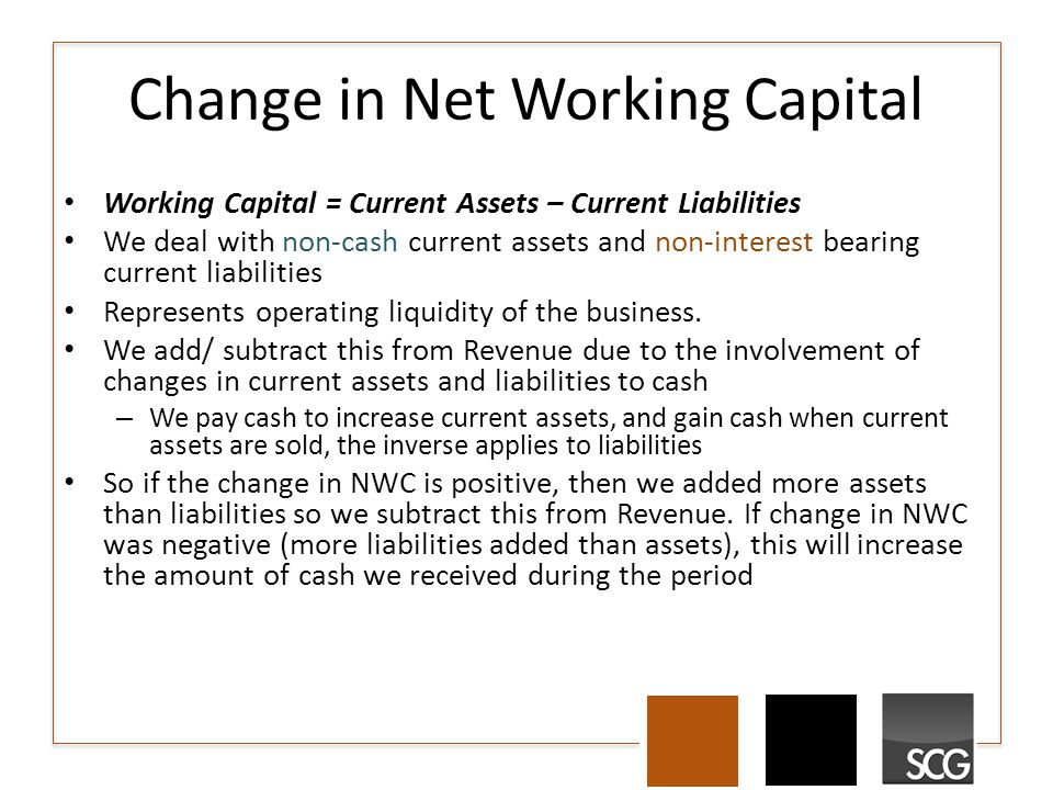 Change in Net Working Capital Working Capital = Current Assets – Current Liabilities We deal with non-cash current assets and non-interest bearing cur