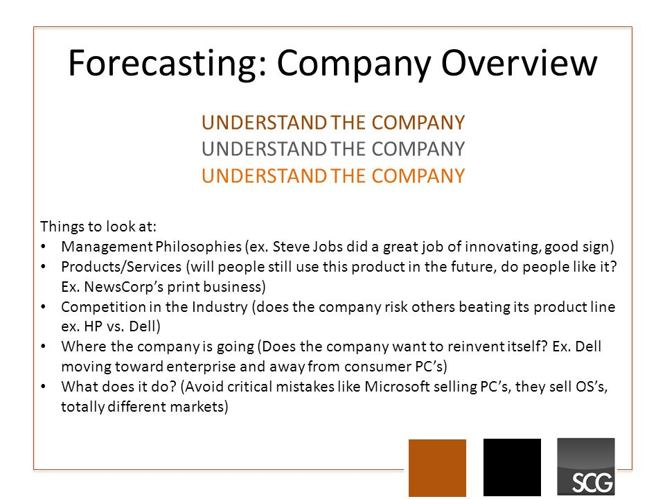 Forecasting: Company Overview Things to look at: Management Philosophies (ex. Steve Jobs did a great job of innovating, good sign) Products/Services (