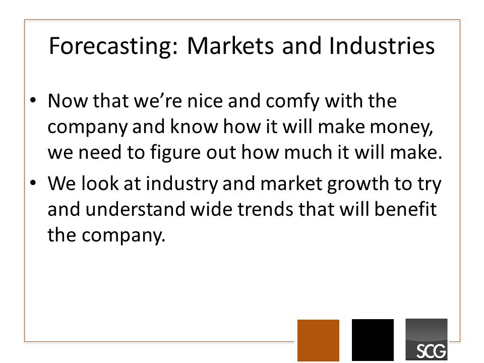 Forecasting: Markets and Industries Now that we're nice and comfy with the company and know how it will make money, we need to figure out how much it will make.