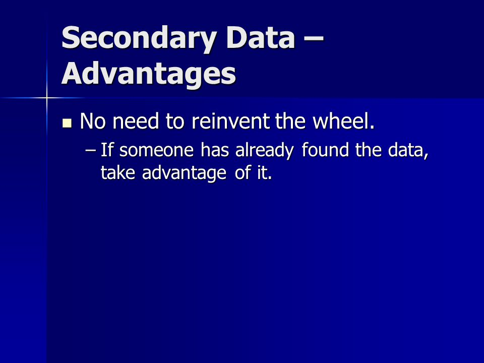 Secondary Data – Advantages No need to reinvent the wheel.