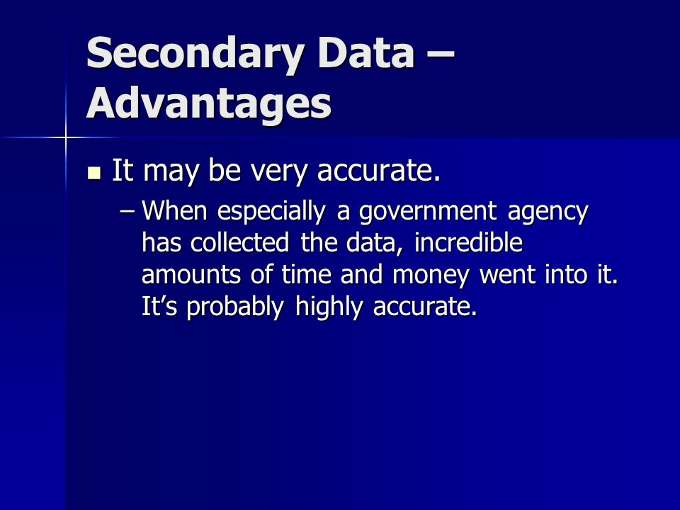 Secondary Data – Advantages It may be very accurate.