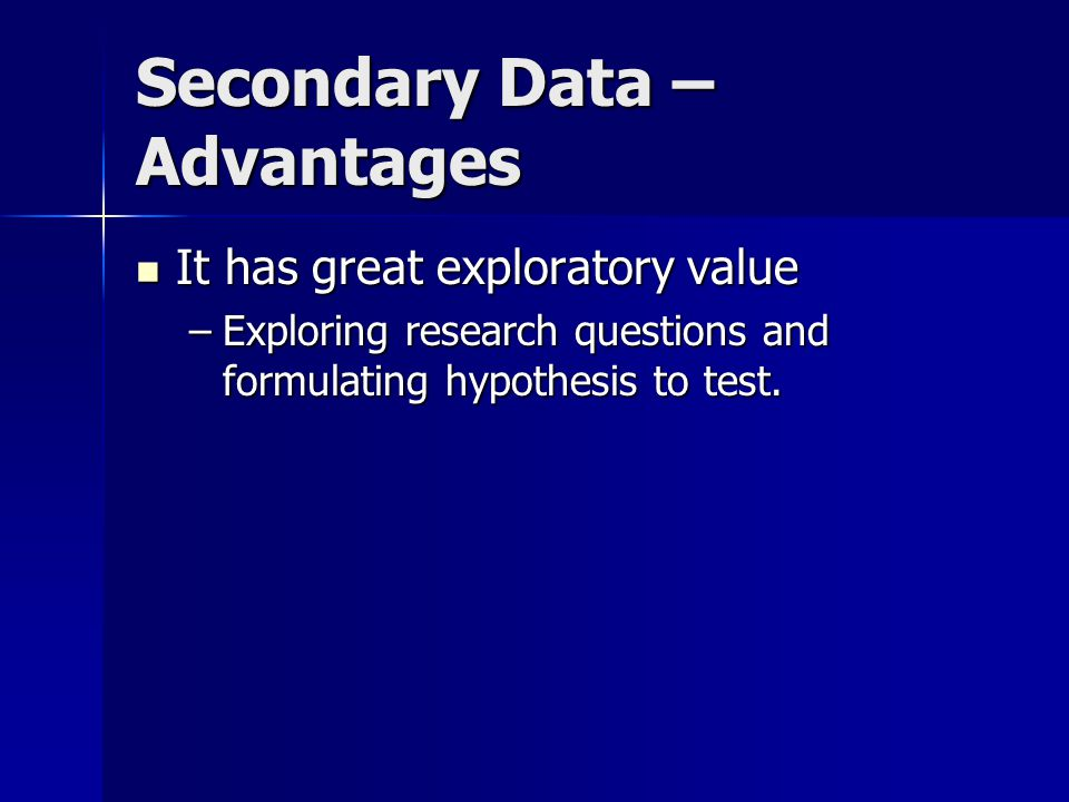 Secondary Data – Advantages It has great exploratory value It has great exploratory value –Exploring research questions and formulating hypothesis to test.