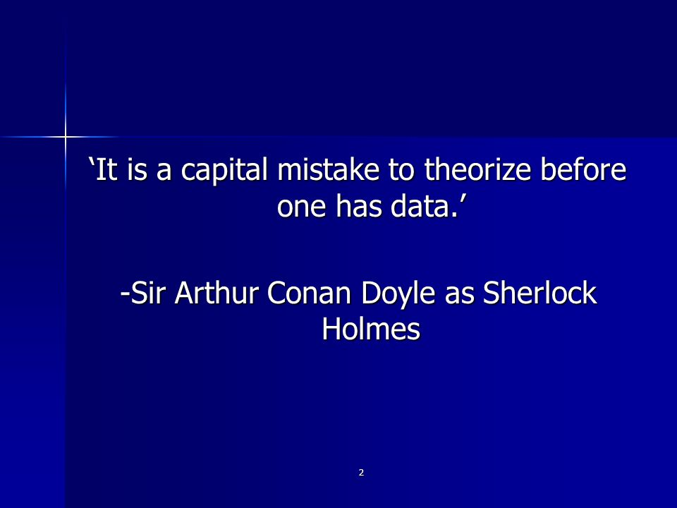 2 'It is a capital mistake to theorize before one has data.' -Sir Arthur Conan Doyle as Sherlock Holmes