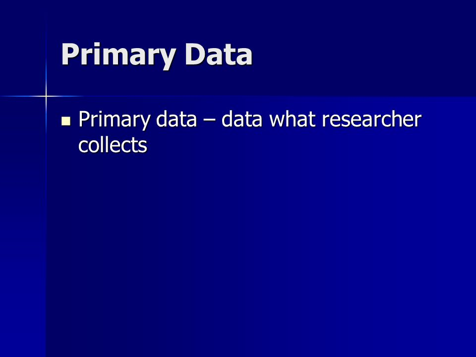 Primary Data Primary data – data what researcher collects Primary data – data what researcher collects