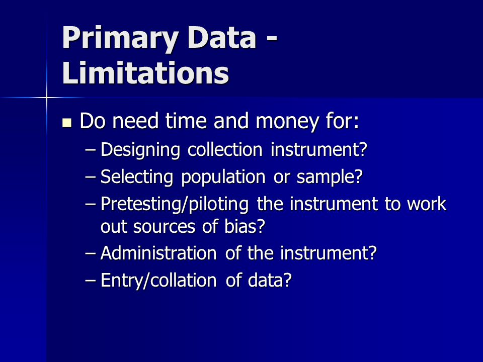Primary Data - Limitations Do need time and money for: Do need time and money for: –Designing collection instrument.