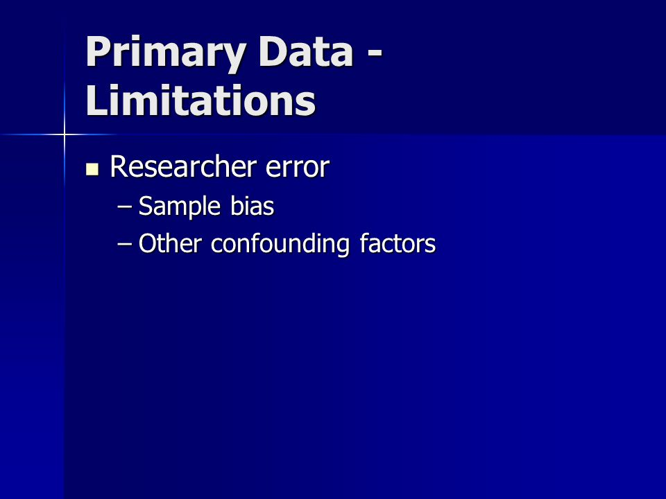 Primary Data - Limitations Researcher error Researcher error –Sample bias –Other confounding factors