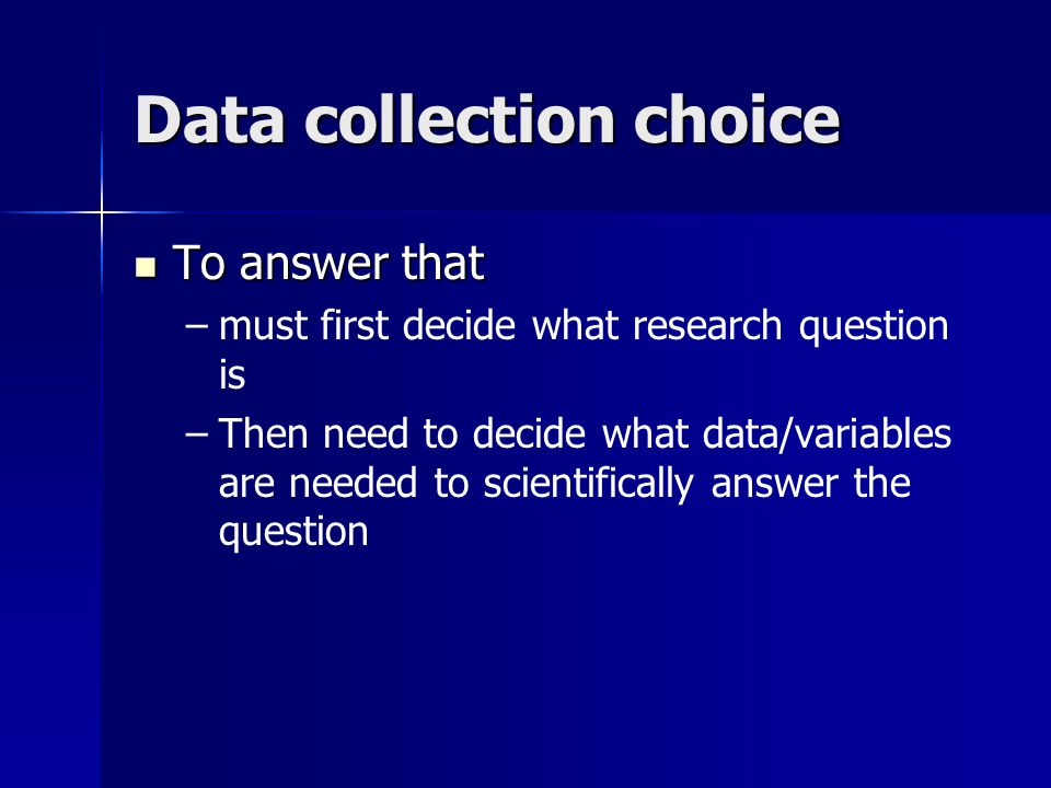 Data collection choice To answer that To answer that – –must first decide what research question is – –Then need to decide what data/variables are needed to scientifically answer the question