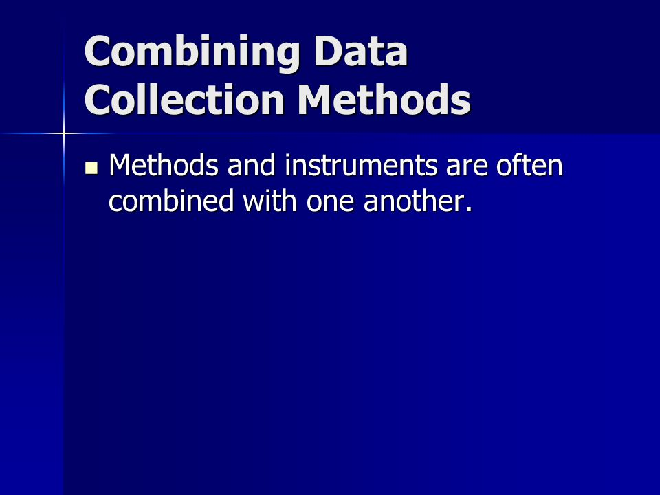 Combining Data Collection Methods Methods and instruments are often combined with one another.