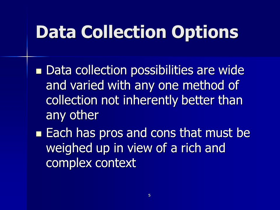 5 Data Collection Options Data collection possibilities are wide and varied with any one method of collection not inherently better than any other Data collection possibilities are wide and varied with any one method of collection not inherently better than any other Each has pros and cons that must be weighed up in view of a rich and complex context Each has pros and cons that must be weighed up in view of a rich and complex context