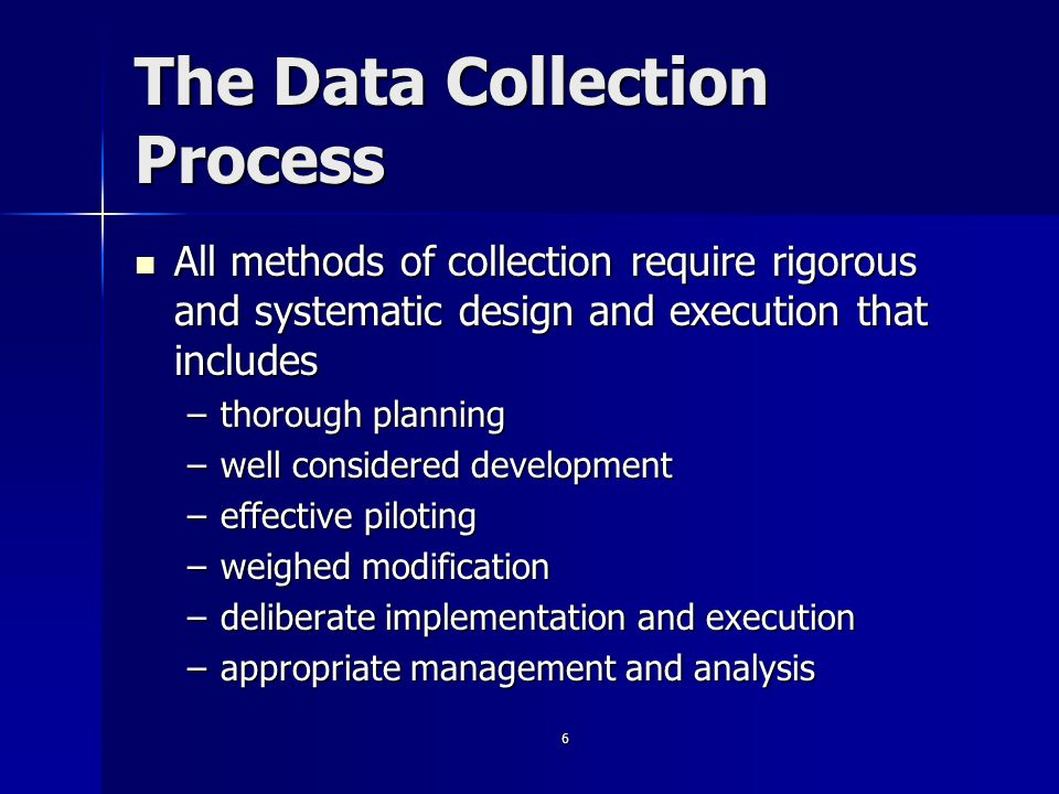 6 The Data Collection Process All methods of collection require rigorous and systematic design and execution that includes All methods of collection require rigorous and systematic design and execution that includes –thorough planning –well considered development –effective piloting –weighed modification –deliberate implementation and execution –appropriate management and analysis
