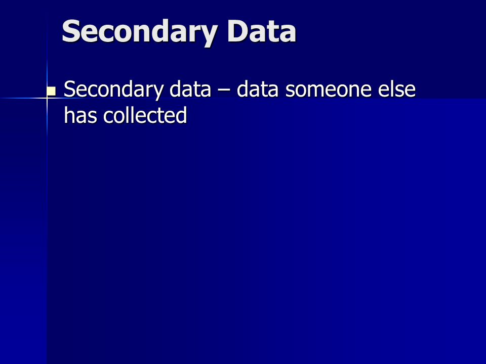 Secondary Data Secondary data – data someone else has collected Secondary data – data someone else has collected