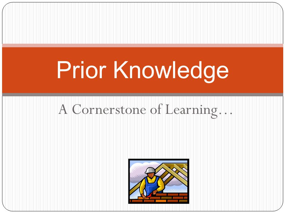 A Cornerstone of Learning… Prior Knowledge