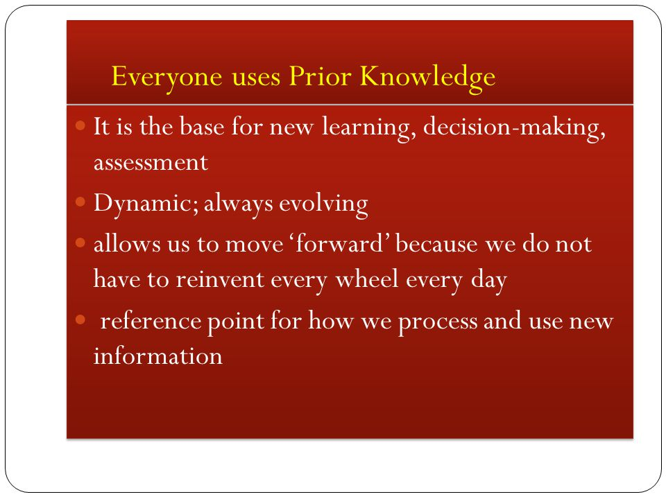 Everyone uses Prior Knowledge It is the base for new learning, decision-making, assessment Dynamic; always evolving allows us to move 'forward' because we do not have to reinvent every wheel every day reference point for how we process and use new information It is the base for new learning, decision-making, assessment Dynamic; always evolving allows us to move 'forward' because we do not have to reinvent every wheel every day reference point for how we process and use new information