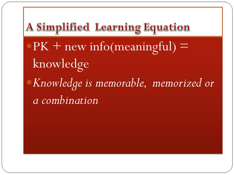 PK + new info(meaningful) = knowledge Knowledge is memorable, memorized or a combination PK + new info(meaningful) = knowledge Knowledge is memorable, memorized or a combination