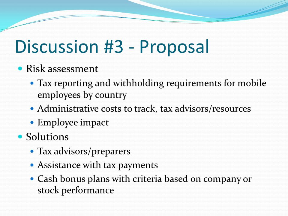Discussion #3 - Proposal Risk assessment Tax reporting and withholding requirements for mobile employees by country Administrative costs to track, tax advisors/resources Employee impact Solutions Tax advisors/preparers Assistance with tax payments Cash bonus plans with criteria based on company or stock performance