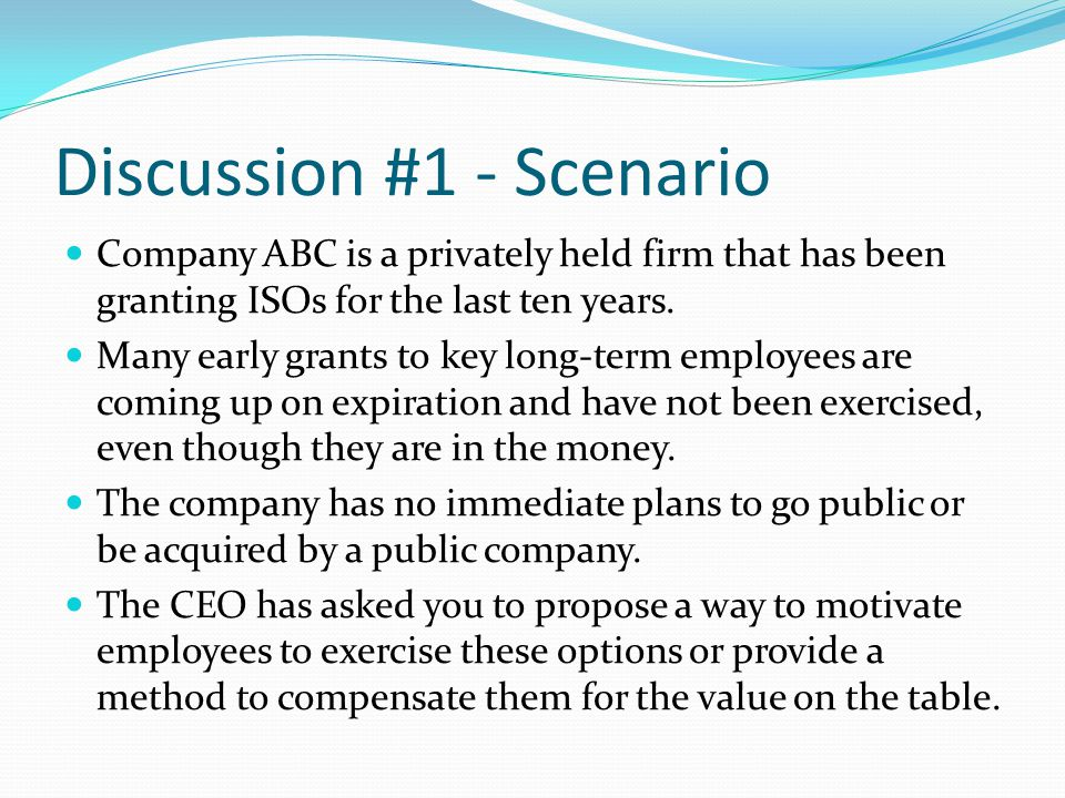 Discussion #1 - Scenario Company ABC is a privately held firm that has been granting ISOs for the last ten years.