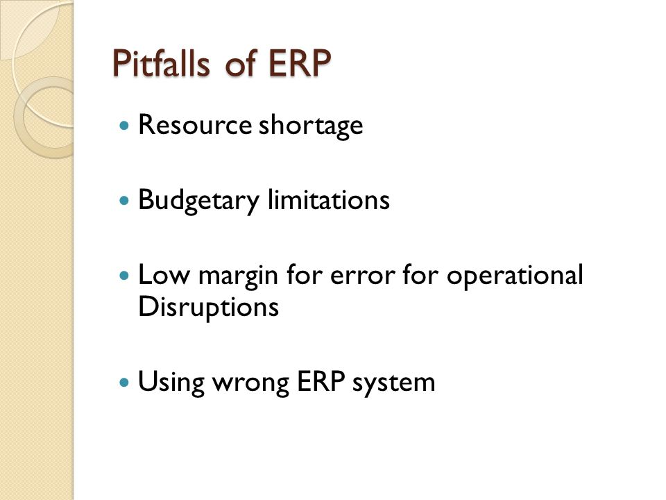 Pitfalls of ERP Resource shortage Budgetary limitations Low margin for error for operational Disruptions Using wrong ERP system
