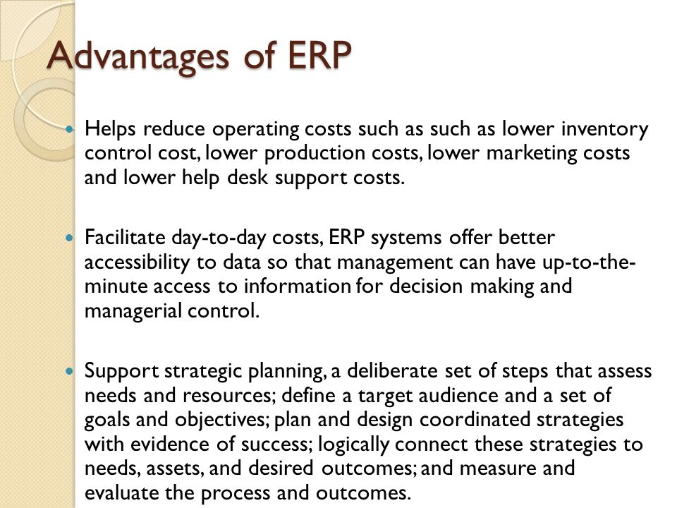 Advantages of ERP Helps reduce operating costs such as such as lower inventory control cost, lower production costs, lower marketing costs and lower help desk support costs.