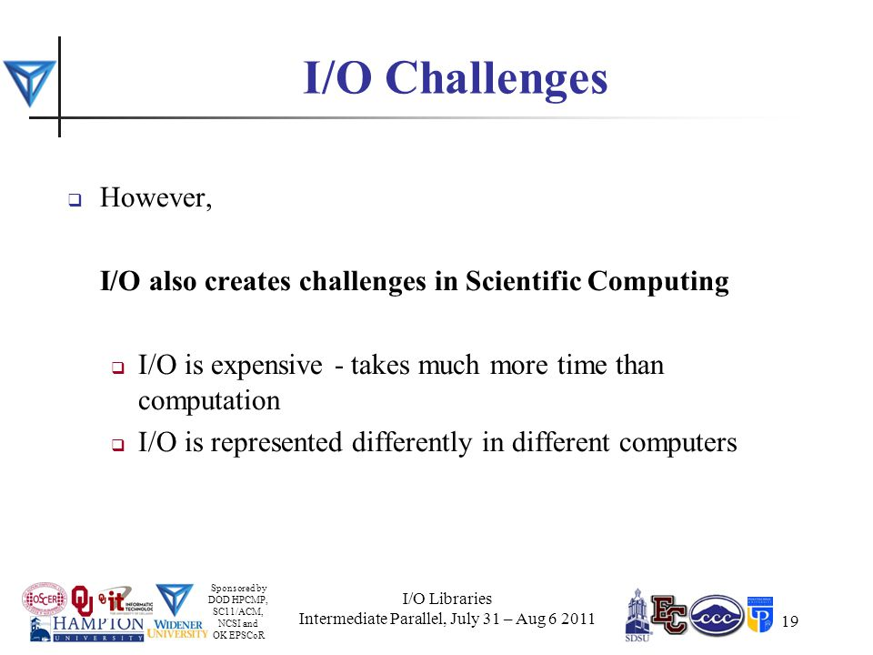 Sponsored by DOD HPCMP, SC11/ACM, NCSI and OK EPSCoR 19 I/O Challenges  However, I/O also creates challenges in Scientific Computing  I/O is expensive - takes much more time than computation  I/O is represented differently in different computers I/O Libraries Intermediate Parallel, July 31 – Aug 6 2011