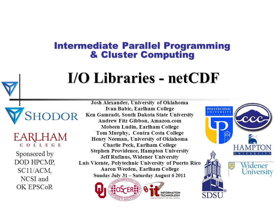 Intermediate Parallel Programming & Cluster Computing I/O Libraries - netCDF Josh Alexander, University of Oklahoma Ivan Babic, Earlham College Ken Gamradt, South Dakota State University Andrew Fitz Gibbon, Amazon.com Mobeen Ludin, Earlham College Tom Murphy, Contra Costa College Henry Neeman, University of Oklahoma Charlie Peck, Earlham College Stephen Providence, Hampton University Jeff Rufinus, Widener University Luis Vicente, Polytechnic University of Puerto Rico Aaron Weeden, Earlham College Sunday July 31 – Saturday August 6 2011 Sponsored by DOD HPCMP, SC11/ACM, NCSI and OK EPSCoR