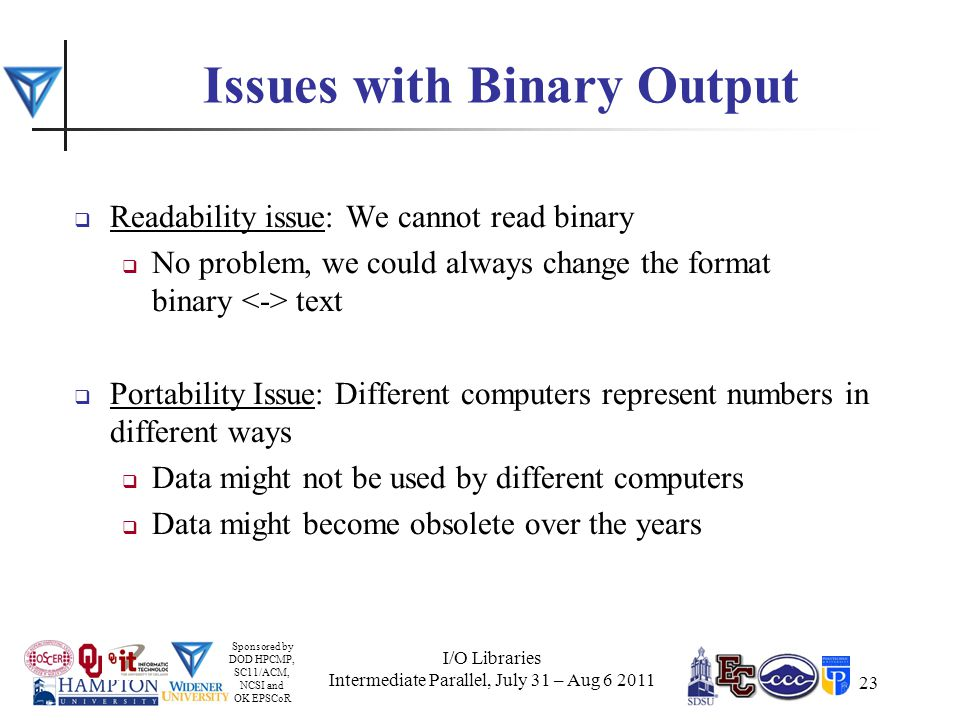 Sponsored by DOD HPCMP, SC11/ACM, NCSI and OK EPSCoR 23 Issues with Binary Output  Readability issue: We cannot read binary  No problem, we could always change the format binary text  Portability Issue: Different computers represent numbers in different ways  Data might not be used by different computers  Data might become obsolete over the years I/O Libraries Intermediate Parallel, July 31 – Aug 6 2011