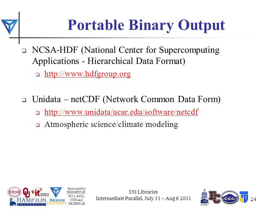 Sponsored by DOD HPCMP, SC11/ACM, NCSI and OK EPSCoR 24 Portable Binary Output  NCSA-HDF (National Center for Supercomputing Applications - Hierarchical Data Format)  http://www.hdfgroup.org http://www.hdfgroup.org  Unidata – netCDF (Network Common Data Form)  http://www.unidata/ucar.edu/software/netcdf http://www.unidata/ucar.edu/software/netcdf  Atmospheric science/climate modeling I/O Libraries Intermediate Parallel, July 31 – Aug 6 2011