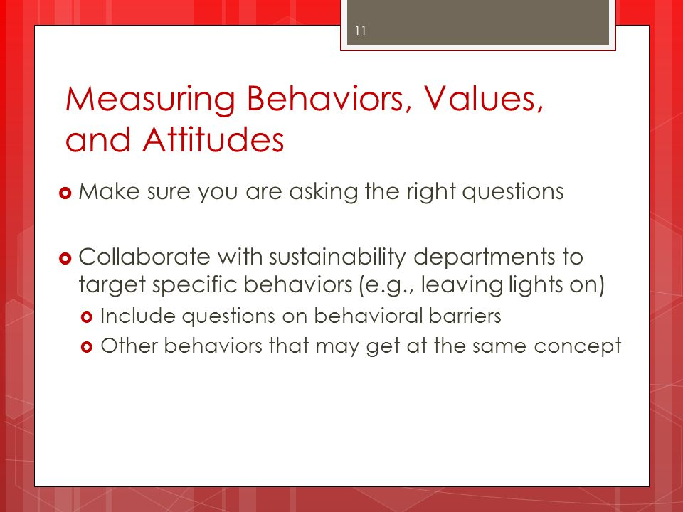 Measuring Behaviors, Values, and Attitudes  Make sure you are asking the right questions  Collaborate with sustainability departments to target spec