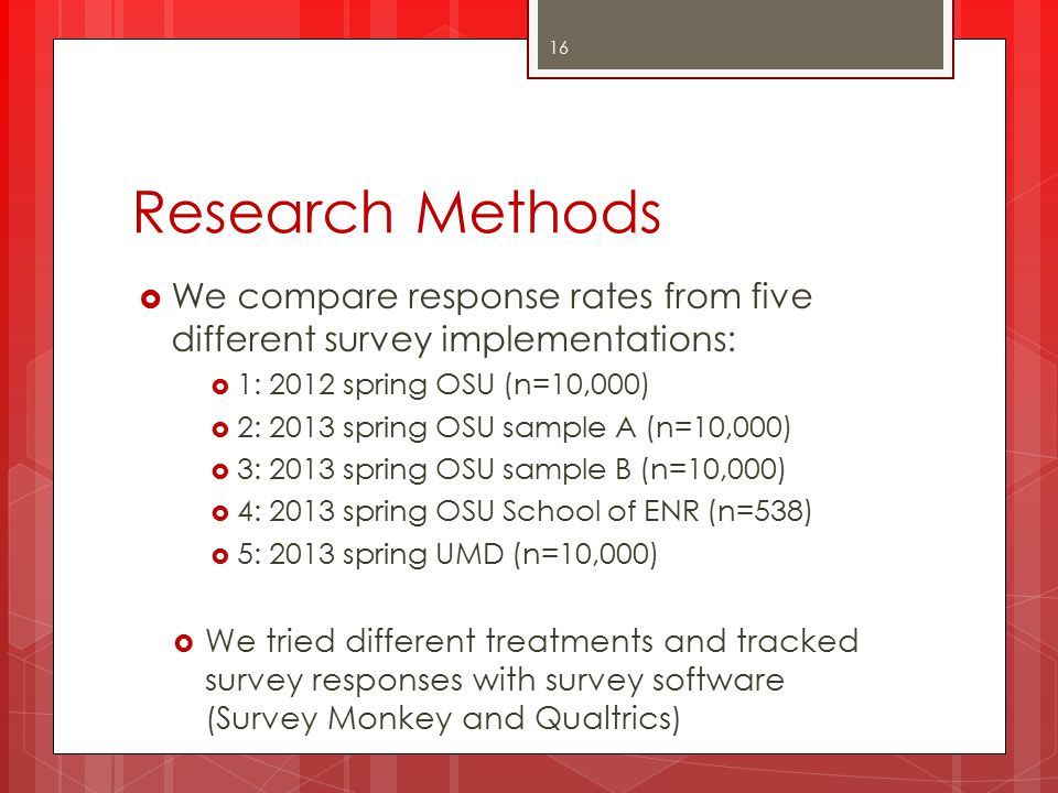 Research Methods  We compare response rates from five different survey implementations:  1: 2012 spring OSU (n=10,000)  2: 2013 spring OSU sample A (n=10,000)  3: 2013 spring OSU sample B (n=10,000)  4: 2013 spring OSU School of ENR (n=538)  5: 2013 spring UMD (n=10,000)  We tried different treatments and tracked survey responses with survey software (Survey Monkey and Qualtrics) 16