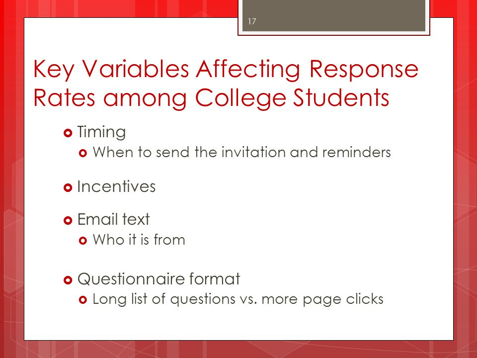 Key Variables Affecting Response Rates among College Students  Timing  When to send the invitation and reminders  Incentives  Email text  Who it is from  Questionnaire format  Long list of questions vs.