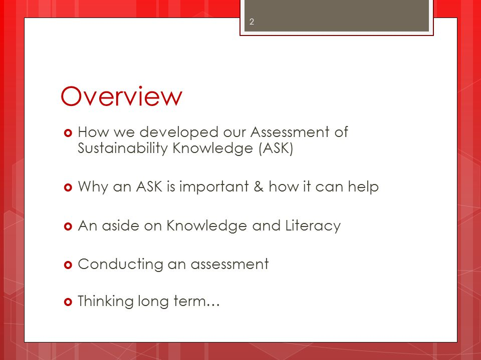 Overview  How we developed our Assessment of Sustainability Knowledge (ASK)  Why an ASK is important & how it can help  An aside on Knowledge and Literacy  Conducting an assessment  Thinking long term… 2