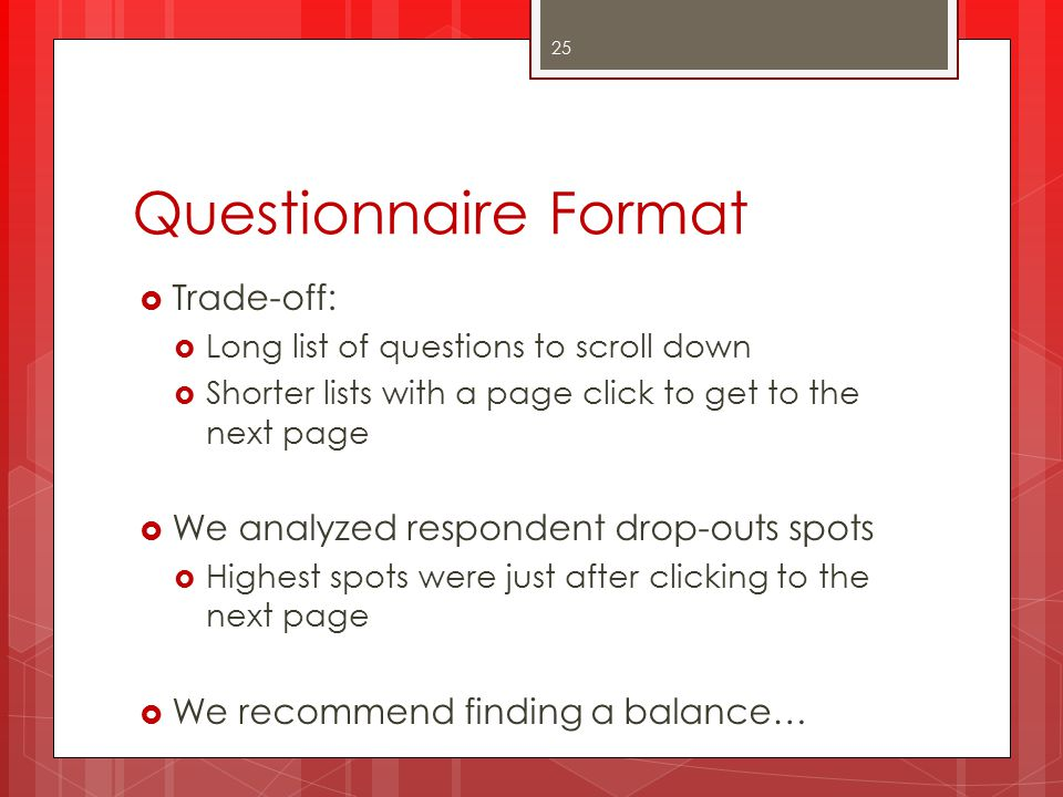 Questionnaire Format  Trade-off:  Long list of questions to scroll down  Shorter lists with a page click to get to the next page  We analyzed respondent drop-outs spots  Highest spots were just after clicking to the next page  We recommend finding a balance… 25