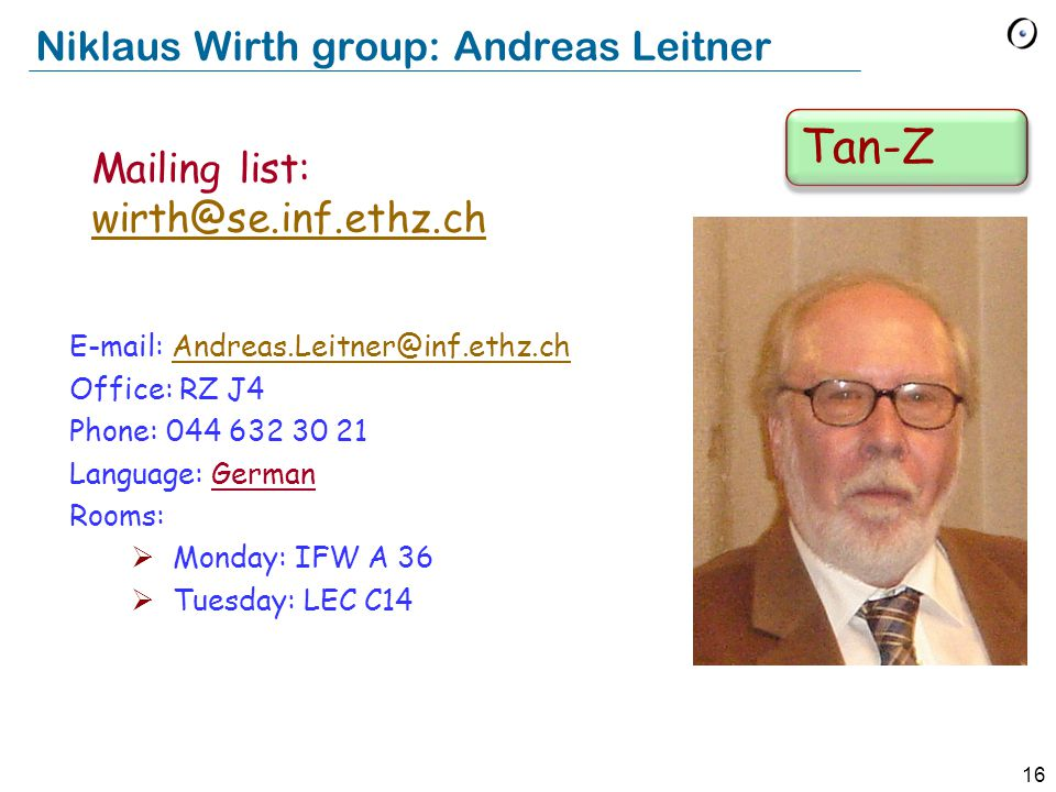 15 Tony Hoare group: Nadia Polikarpova E-mail: Nadia.Polikarpova @inf.ethz.ch Nadia.Polikarpova @inf.ethz.ch Office: RZ J8 Phone: Language: English Rooms:  Monday: LEC C14  Tuesday: IFW B42 Mailing list: hoare@se.inf.ethz.chhoare@se.inf.ethz.ch Schi-Tad