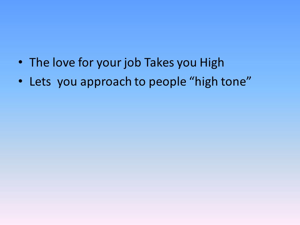 The love for your job Takes you High Lets you approach to people high tone