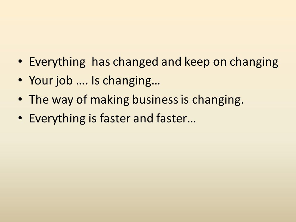 Everything has changed and keep on changing Your job ….