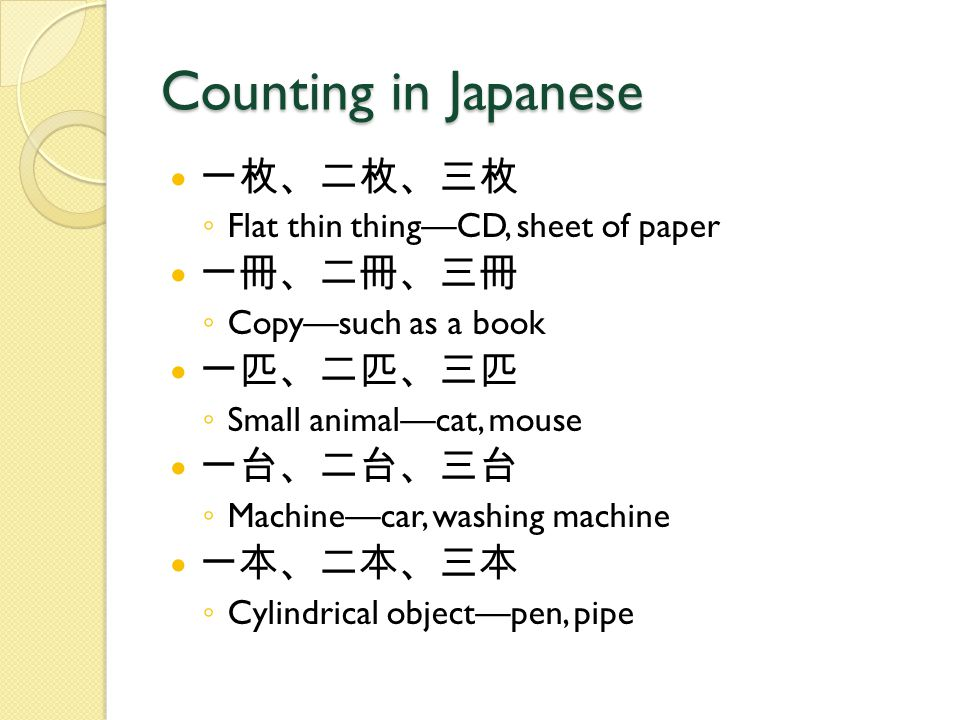 Counting in Japanese 一枚、二枚、三枚 ◦ Flat thin thing—CD, sheet of paper 一冊、二冊、三冊 ◦ Copy—such as a book 一匹、二匹、三匹 ◦ Small animal—cat, mouse 一台、二台、三台 ◦ Machine—car, washing machine 一本、二本、三本 ◦ Cylindrical object—pen, pipe