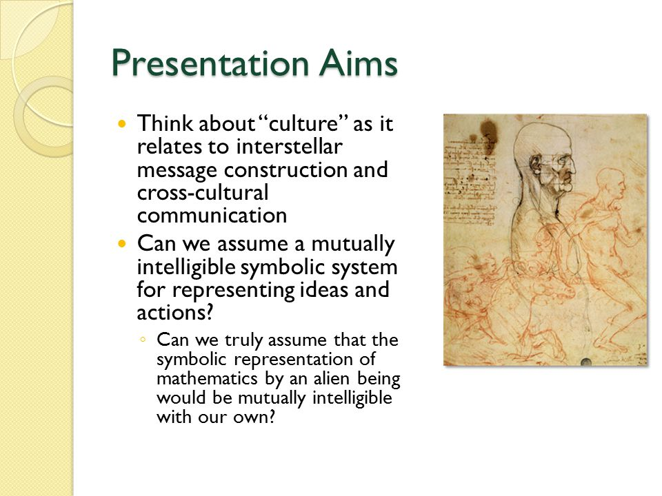 Presentation Aims Think about culture as it relates to interstellar message construction and cross-cultural communication Can we assume a mutually intelligible symbolic system for representing ideas and actions.