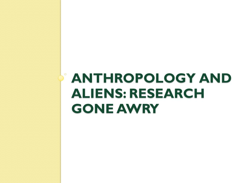 ANTHROPOLOGY AND ALIENS: RESEARCH GONE AWRY
