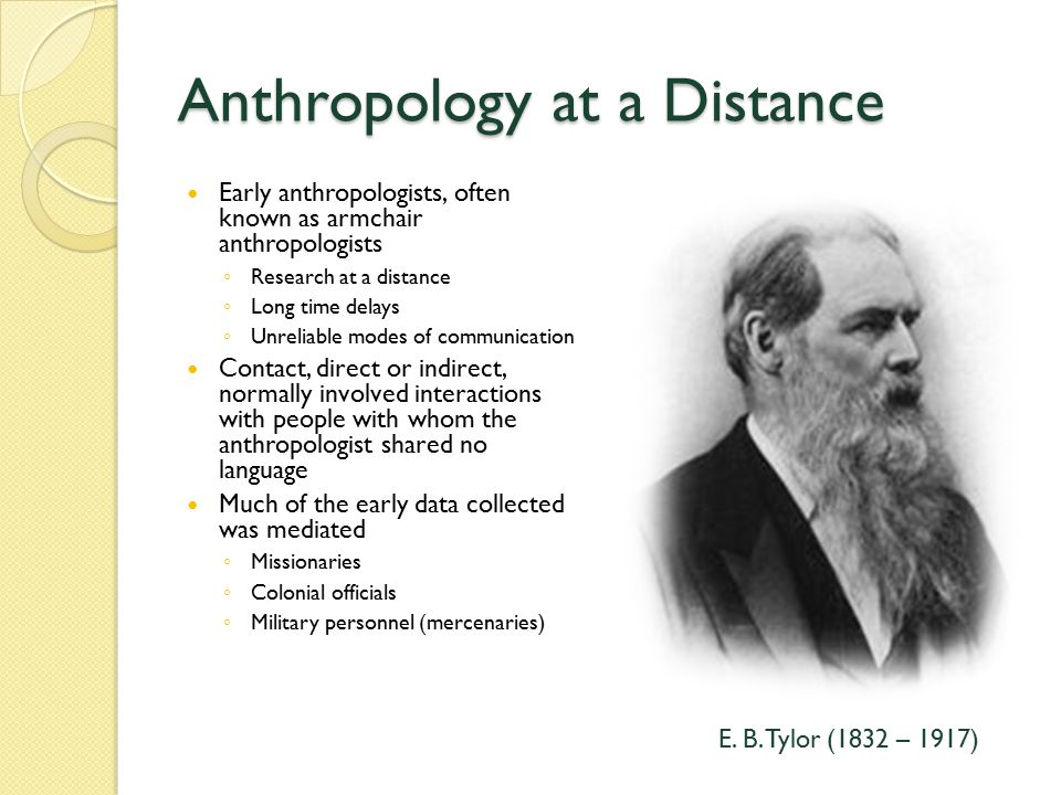 Anthropology at a Distance Early anthropologists, often known as armchair anthropologists ◦ Research at a distance ◦ Long time delays ◦ Unreliable modes of communication Contact, direct or indirect, normally involved interactions with people with whom the anthropologist shared no language Much of the early data collected was mediated ◦ Missionaries ◦ Colonial officials ◦ Military personnel (mercenaries) E.